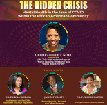 "An image with the words ""The Hidden Crisis"" Mental health in the times of covid within the african american community. at the top in yellow with a large circle image of Deborah Holt Noel below it. Below that image are three smaller circle images from left to right an image of Dr. Erikka Dzirasa, Jason Phillips, Dr. C Nicole Swiner"